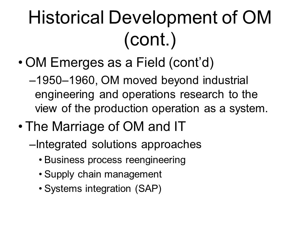 Historical Development of OM (cont.) OM Emerges as a Field (cont'd) –1950–1960, OM moved beyond industrial engineering and operations research to the view of the production operation as a system.