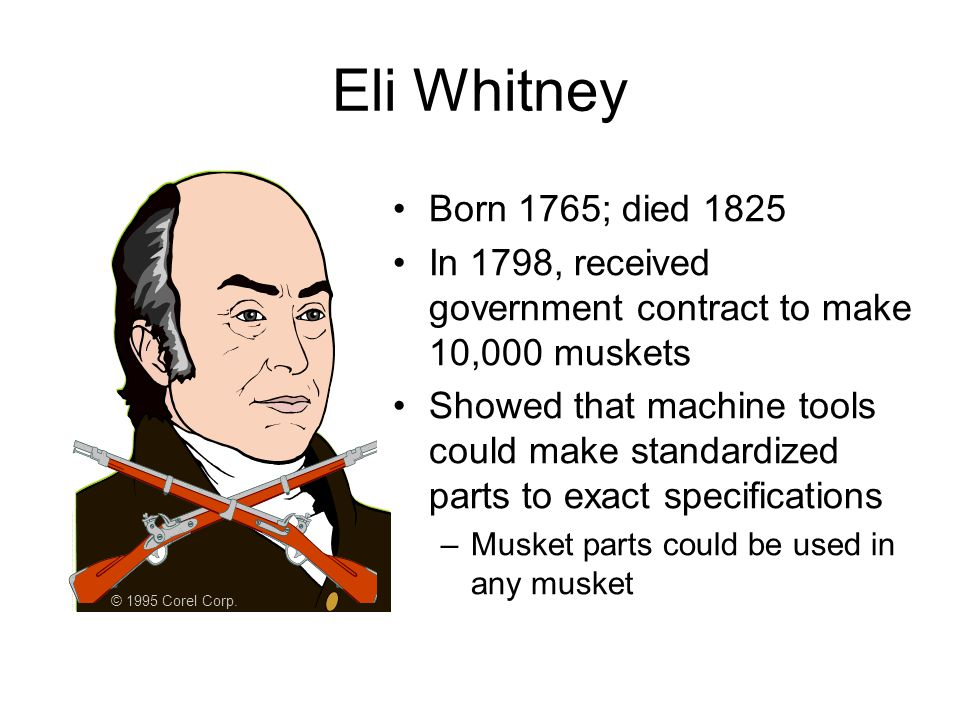 Eli Whitney Born 1765; died 1825 In 1798, received government contract to make 10,000 muskets Showed that machine tools could make standardized parts to exact specifications –Musket parts could be used in any musket © 1995 Corel Corp.
