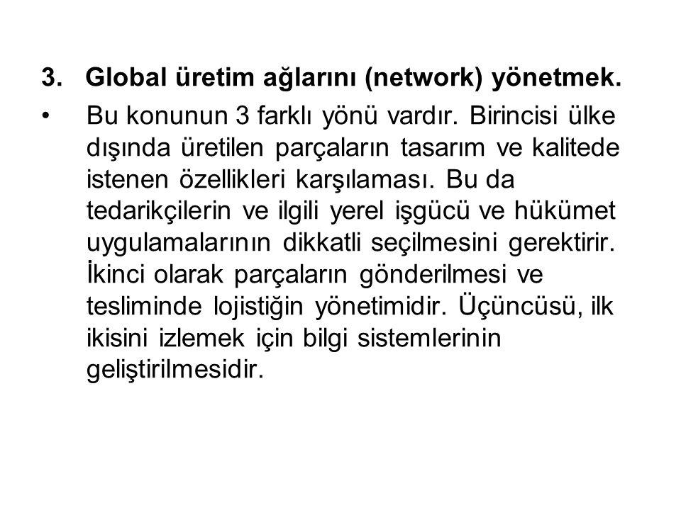 3. Global üretim ağlarını (network) yönetmek. Bu konunun 3 farklı yönü vardır. Birincisi ülke dışında üretilen parçaların tasarım ve kalitede istenen