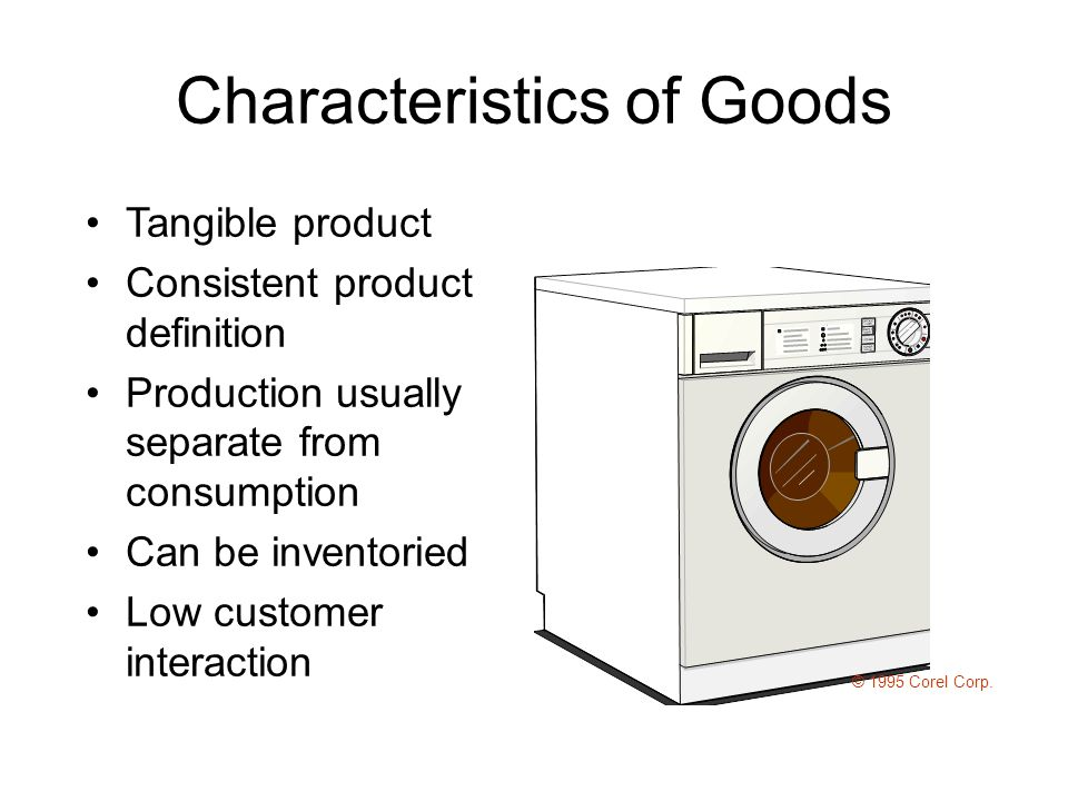 Characteristics of Goods Tangible product Consistent product definition Production usually separate from consumption Can be inventoried Low customer interaction © 1995 Corel Corp.
