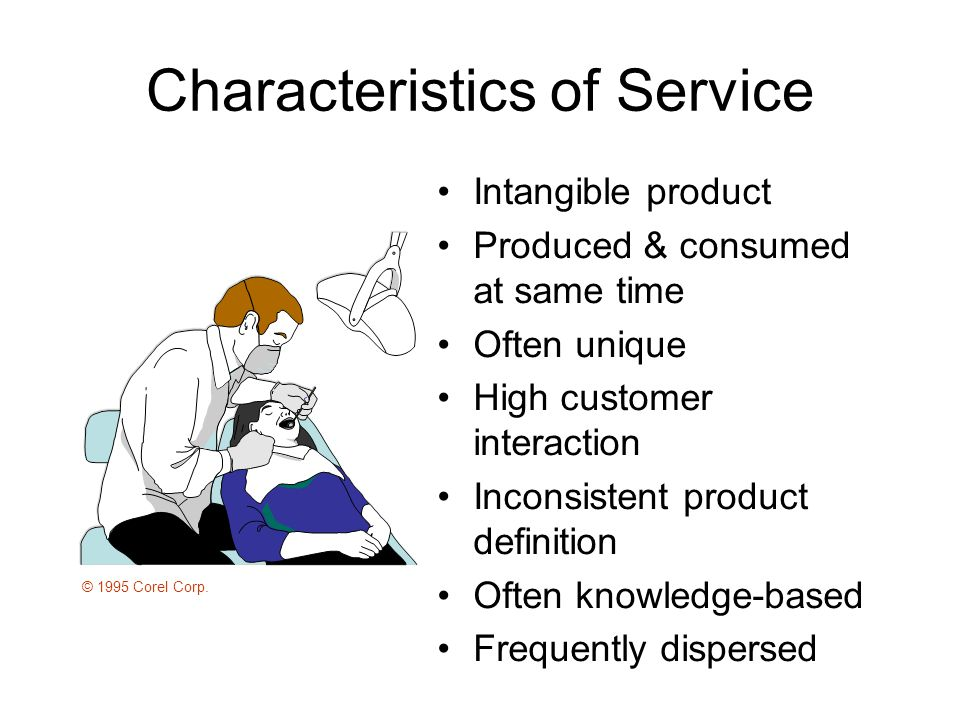 Characteristics of Service Intangible product Produced & consumed at same time Often unique High customer interaction Inconsistent product definition Often knowledge-based Frequently dispersed © 1995 Corel Corp.
