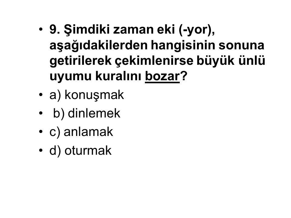 9. Şimdiki zaman eki (-yor), aşağıdakilerden hangisinin sonuna getirilerek çekimlenirse büyük ünlü uyumu kuralını bozar? a) konuşmak b) dinlemek c) an