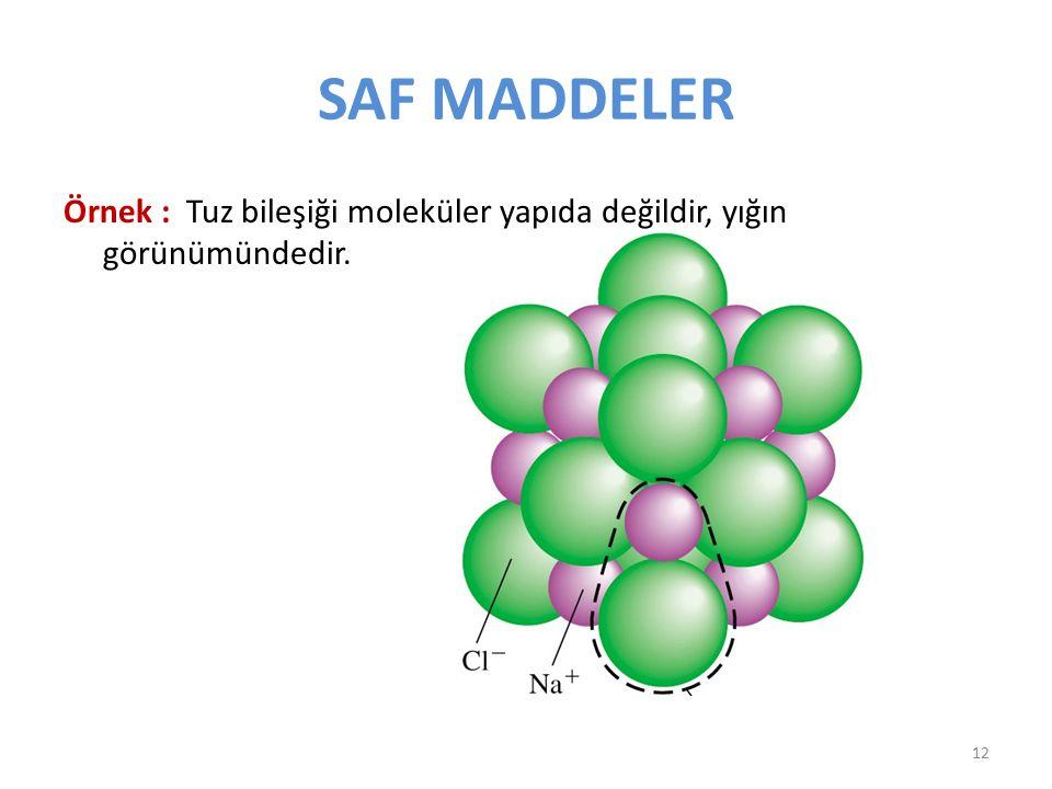 SAF MADDELER Örnek : Tuz bileşiği moleküler yapıda değildir, yığın görünümündedir. 12
