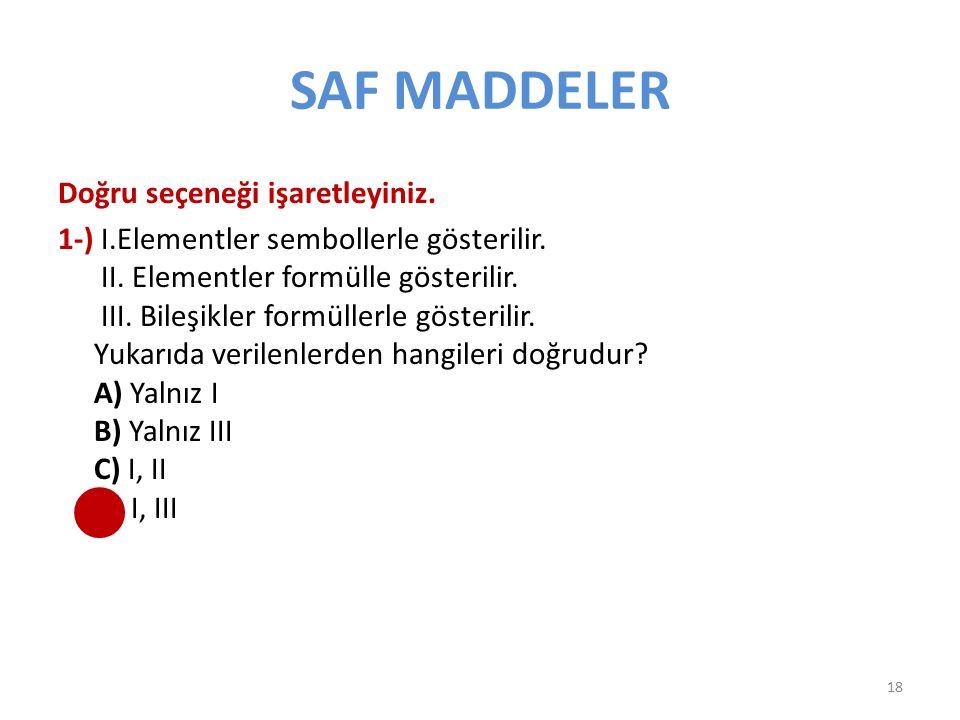 SAF MADDELER Doğru seçeneği işaretleyiniz. 1-) I.Elementler sembollerle gösterilir. II. Elementler formülle gösterilir. III. Bileşikler formüllerle gö