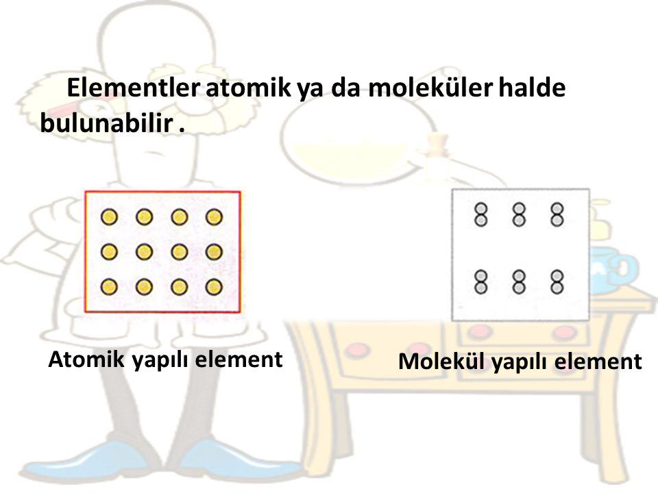 Elementler atomik ya da moleküler halde bulunabilir. Atomik yapılı element Molekül yapılı element