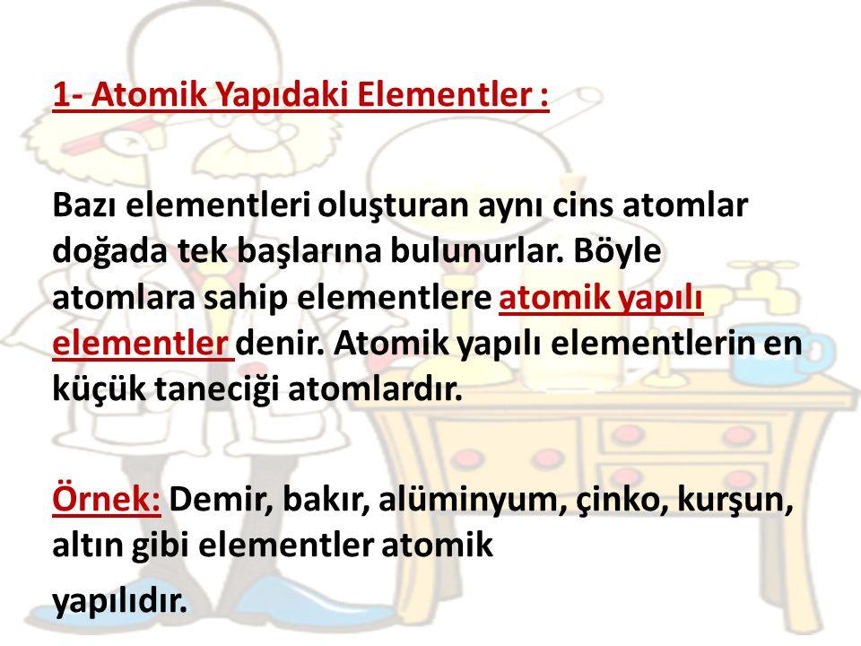 1- Atomik Yapıdaki Elementler : Bazı elementleri oluşturan aynı cins atomlar doğada tek başlarına bulunurlar.
