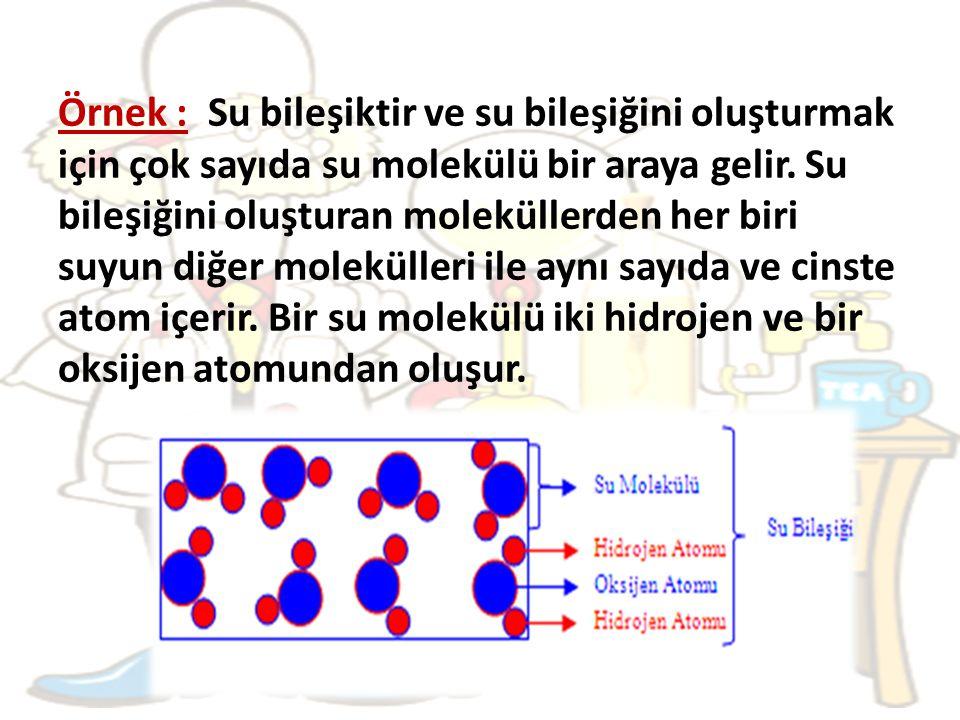 Örnek : Su bileşiktir ve su bileşiğini oluşturmak için çok sayıda su molekülü bir araya gelir.