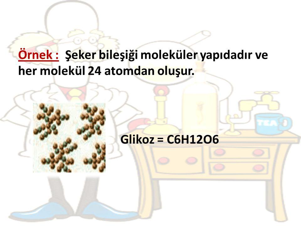 Örnek : Şeker bileşiği moleküler yapıdadır ve her molekül 24 atomdan oluşur. Glikoz = C6H12O6