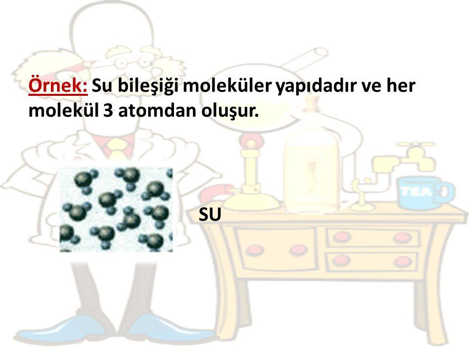 Örnek: Su bileşiği moleküler yapıdadır ve her molekül 3 atomdan oluşur. SU