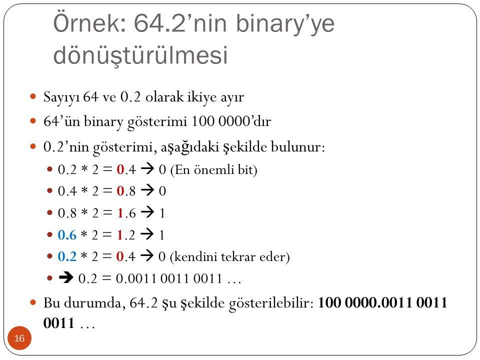 Örnek: 64.2'nin binary'ye dönüştürülmesi 16 Sayıyı 64 ve 0.2 olarak ikiye ayır 64'ün binary gösterimi 100 0000'dır 0.2'nin gösterimi, a ş a ğ ıdaki ş ekilde bulunur: 0.2 * 2 = 0.4  0 (En önemli bit) 0.4 * 2 = 0.8  0 0.8 * 2 = 1.6  1 0.6 * 2 = 1.2  1 0.2 * 2 = 0.4  0 (kendini tekrar eder)  0.2 = 0.0011 0011 0011 … Bu durumda, 64.2 ş u ş ekilde gösterilebilir: 100 0000.0011 0011 0011 …