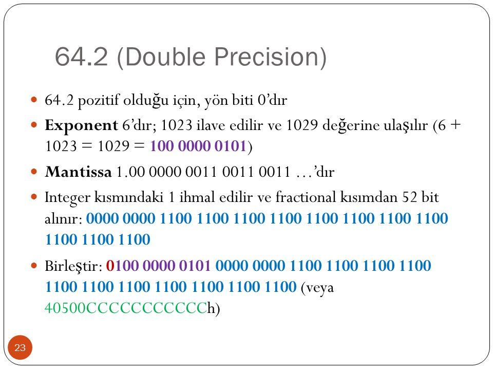 64.2 (Double Precision) 23 64.2 pozitif oldu ğ u için, yön biti 0'dır Exponent 6'dır; 1023 ilave edilir ve 1029 de ğ erine ula ş ılır (6 + 1023 = 1029 = 100 0000 0101) Mantissa 1.00 0000 0011 0011 0011 …'dır Integer kısmındaki 1 ihmal edilir ve fractional kısımdan 52 bit alınır: 0000 0000 1100 1100 1100 1100 1100 1100 1100 1100 1100 1100 1100 Birle ş tir: 0100 0000 0101 0000 0000 1100 1100 1100 1100 1100 1100 1100 1100 1100 1100 1100 (veya 40500CCCCCCCCCCCh)