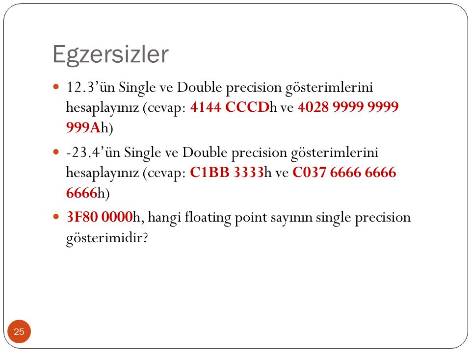 Egzersizler 25 12.3'ün Single ve Double precision gösterimlerini hesaplayınız (cevap: 4144 CCCDh ve 4028 9999 9999 999Ah) -23.4'ün Single ve Double precision gösterimlerini hesaplayınız (cevap: C1BB 3333h ve C037 6666 6666 6666h) 3F80 0000h, hangi floating point sayının single precision gösterimidir?