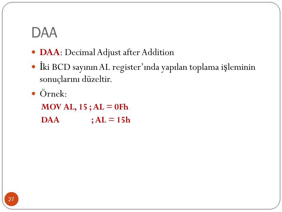 DAA 27 DAA: Decimal Adjust after Addition İ ki BCD sayının AL register'ında yapılan toplama i ş leminin sonuçlarını düzeltir.