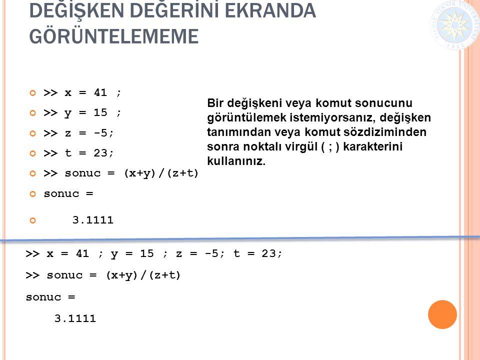 DEĞİŞKEN DEĞERİNİ EKRANDA GÖRÜNTELEMEME >> x = 41 ; >> y = 15 ; >> z = -5; >> t = 23; >> sonuc = (x+y)/(z+t) sonuc = 3.1111 Bir değişkeni veya komut s