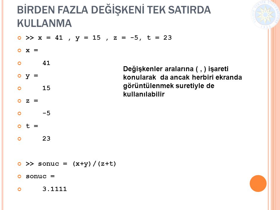 BİRDEN FAZLA DEĞİŞKENİ TEK SATIRDA KULLANMA >> x = 41, y = 15, z = -5, t = 23 x = 41 y = 15 z = -5 t = 23 >> sonuc = (x+y)/(z+t) sonuc = 3.1111 Değişk