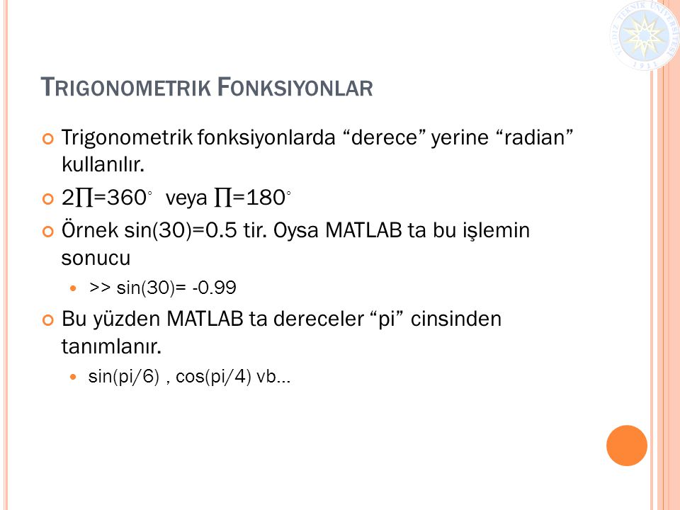 """T RIGONOMETRIK F ONKSIYONLAR Trigonometrik fonksiyonlarda """"derece"""" yerine """"radian"""" kullanılır. 2∏=360 ◦ veya ∏=180 ◦ Örnek sin(30)=0.5 tir. Oysa MATLA"""
