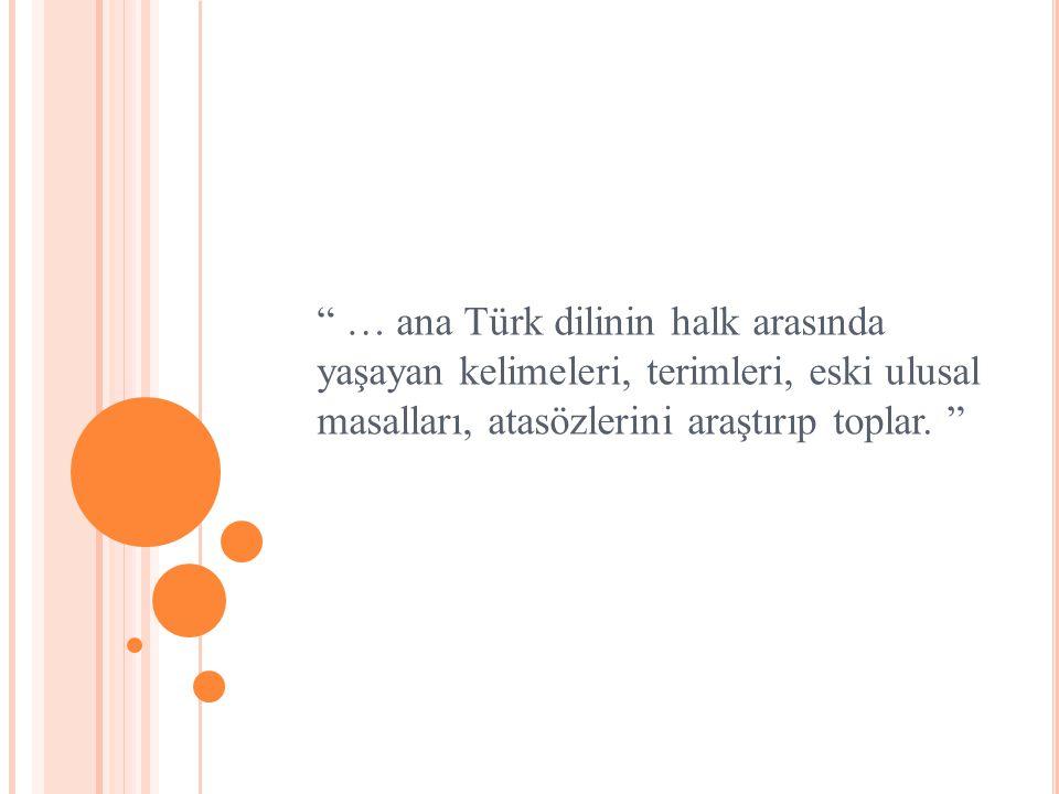 """"""" … ana Türk dilinin halk arasında yaşayan kelimeleri, terimleri, eski ulusal masalları, atasözlerini araştırıp toplar. """""""
