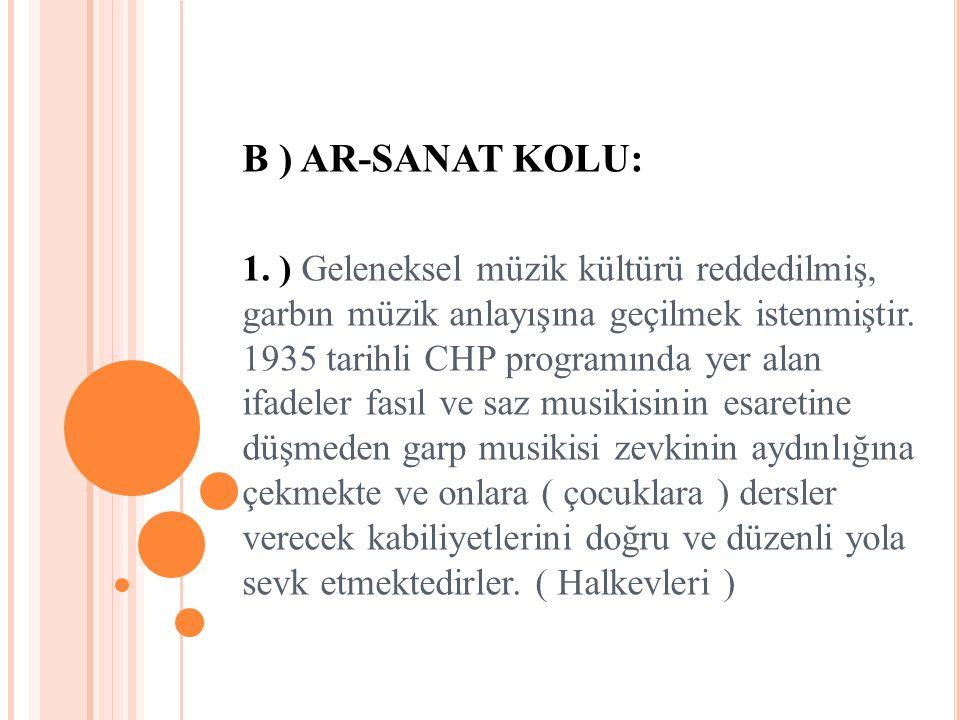 B ) AR-SANAT KOLU: 1. ) Geleneksel müzik kültürü reddedilmiş, garbın müzik anlayışına geçilmek istenmiştir. 1935 tarihli CHP programında yer alan ifad