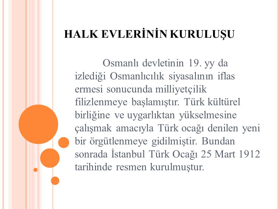 HALK EVLERİNİN KURULUŞU Osmanlı devletinin 19. yy da izlediği Osmanlıcılık siyasalının iflas ermesi sonucunda milliyetçilik filizlenmeye başlamıştır.