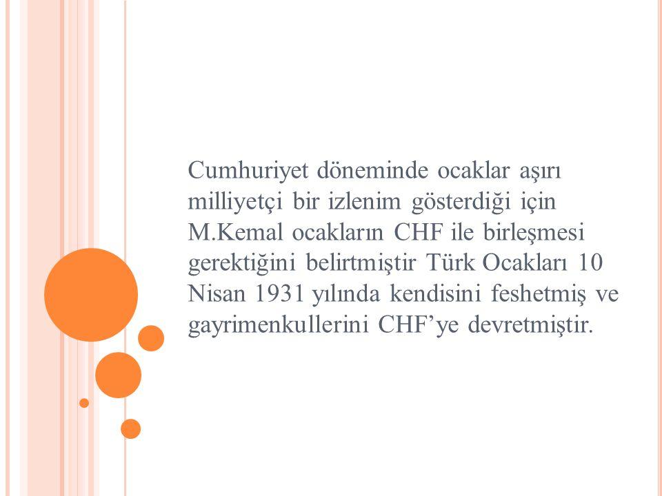 Cumhuriyet döneminde ocaklar aşırı milliyetçi bir izlenim gösterdiği için M.Kemal ocakların CHF ile birleşmesi gerektiğini belirtmiştir Türk Ocakları
