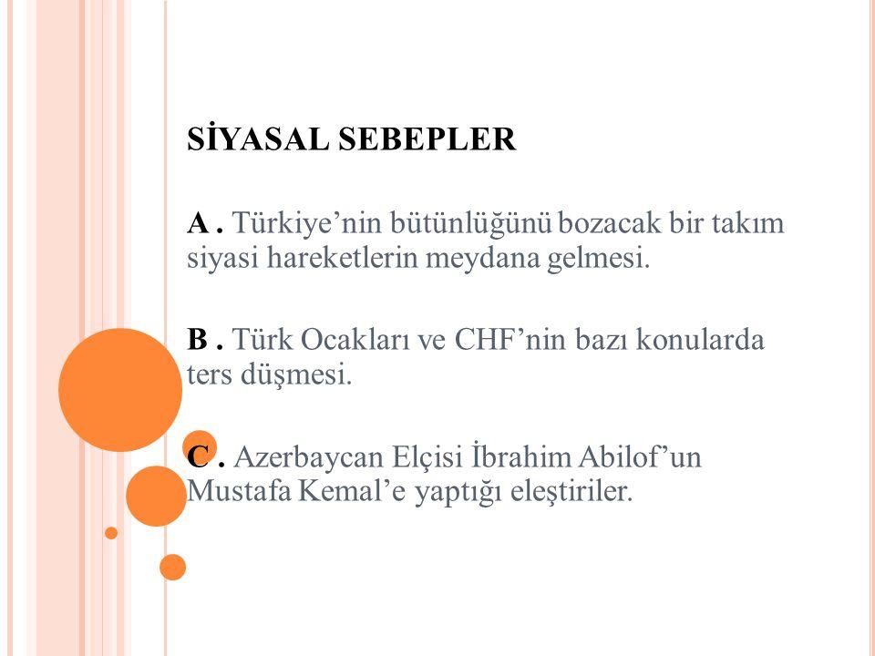 SİYASAL SEBEPLER A. Türkiye'nin bütünlüğünü bozacak bir takım siyasi hareketlerin meydana gelmesi. B. Türk Ocakları ve CHF'nin bazı konularda ters düş