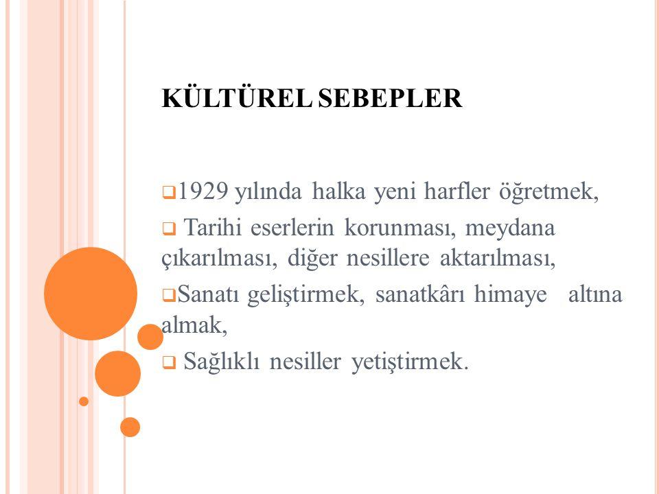 KÜLTÜREL SEBEPLER  1929 yılında halka yeni harfler öğretmek,  Tarihi eserlerin korunması, meydana çıkarılması, diğer nesillere aktarılması,  Sanatı