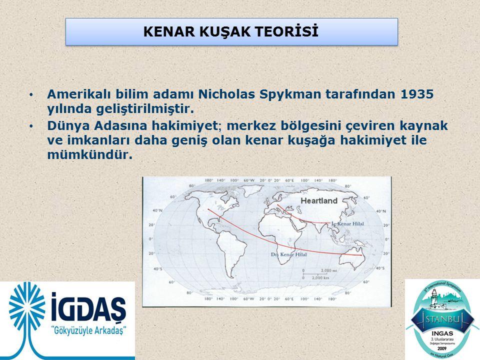 KENAR KUŞAK TEORİSİ Amerikalı bilim adamı Nicholas Spykman tarafından 1935 yılında geliştirilmiştir. Dünya Adasına hakimiyet ; merkez bölgesini çevire