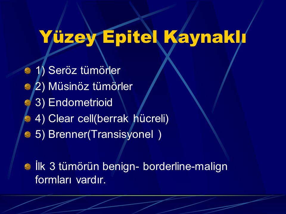 Yüzey Epitel Kaynaklı 1) Seröz tümörler 2) Müsinöz tümörler 3) Endometrioid 4) Clear cell(berrak hücreli) 5) Brenner(Transisyonel ) İlk 3 tümörün beni