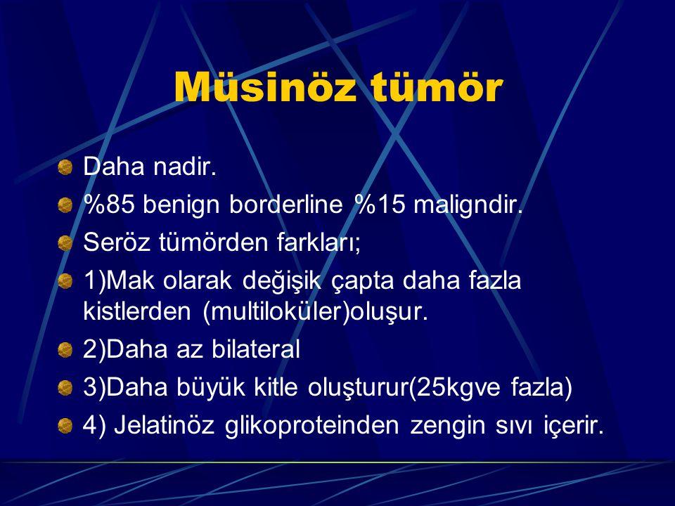 Müsinöz tümör Daha nadir. %85 benign borderline %15 maligndir. Seröz tümörden farkları; 1)Mak olarak değişik çapta daha fazla kistlerden (multiloküler