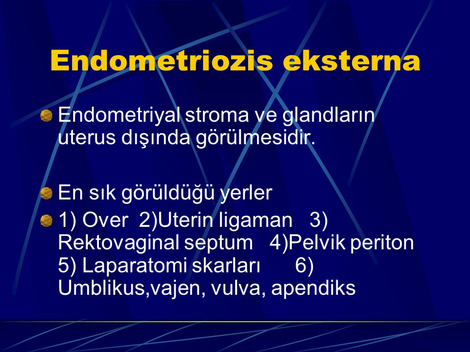 Endometriozis eksterna Endometriyal stroma ve glandların uterus dışında görülmesidir. En sık görüldüğü yerler 1) Over 2)Uterin ligaman 3) Rektovaginal