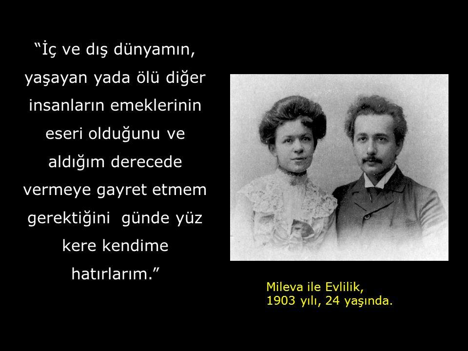 İç ve dış dünyamın, yaşayan yada ölü diğer insanların emeklerinin eseri olduğunu ve aldığım derecede vermeye gayret etmem gerektiğini günde yüz kere kendime hatırlarım. Mileva ile Evlilik, 1903 yılı, 24 yaşında.