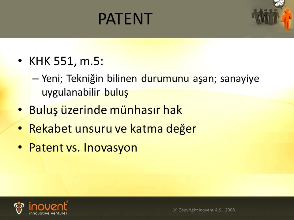 PİYASAYA ÇIKIŞ Örnek: Tescilli Patent Ürün ve uygulamalar Testler /izinler Olası rakipler belirlenmiş Alternatif iş planları Olası stratejik ortaklar ve uluslar arası açılım Teknoloji kataloğu (c) Copyright Inovent A.Ş., 2008