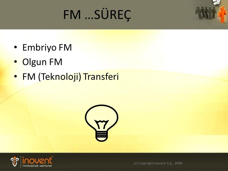 FM …SÜREÇ Embriyo FM Olgun FM FM (Teknoloji) Transferi (c) Copyright Inovent A.Ş., 2008