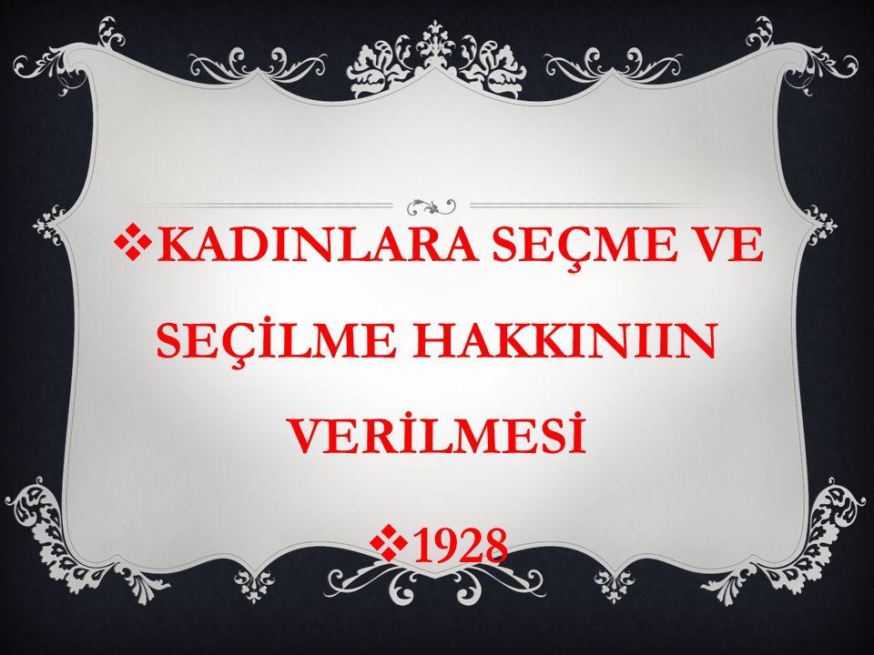  KADINLARA SEÇME VE SEÇİLME HAKKINIIN VERİLMESİ  1928