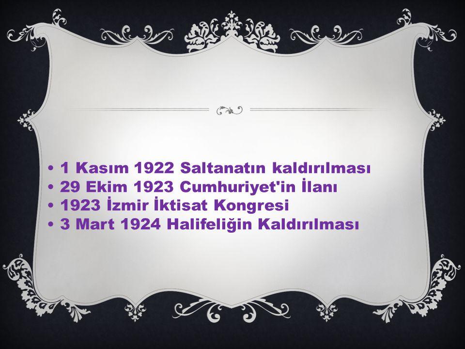 1 Kasım 1922 Saltanatın kaldırılması 29 Ekim 1923 Cumhuriyet in İlanı 1923 İzmir İktisat Kongresi 3 Mart 1924 Halifeliğin Kaldırılması