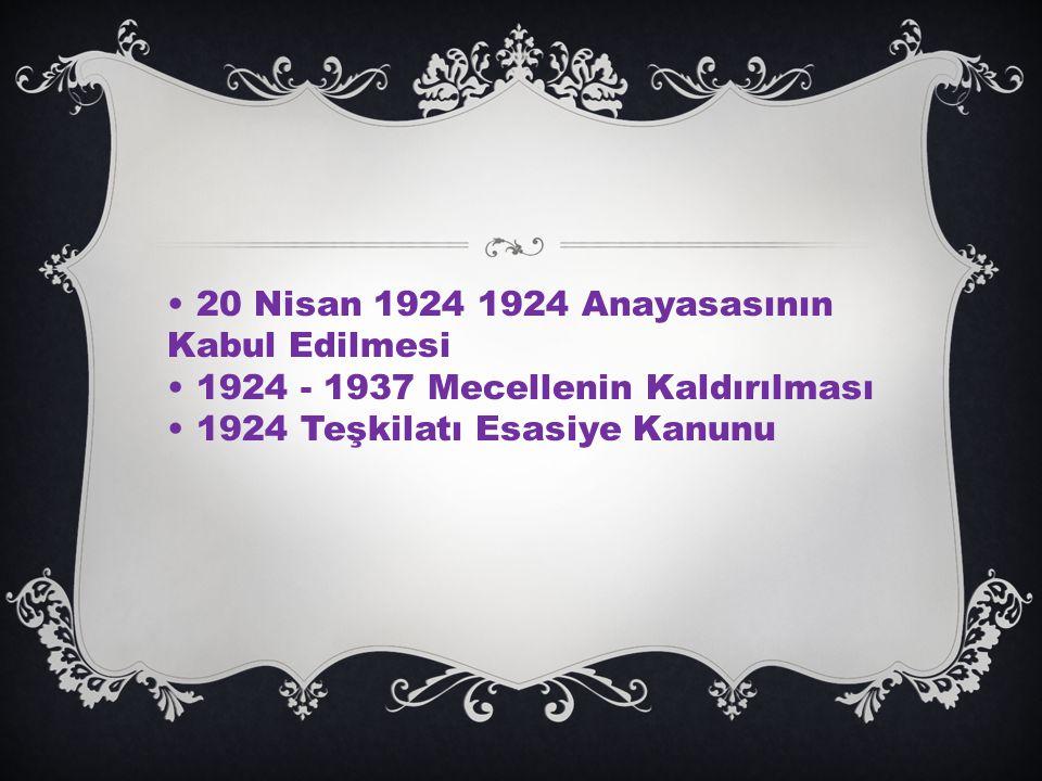 20 Nisan 1924 1924 Anayasasının Kabul Edilmesi 1924 - 1937 Mecellenin Kaldırılması 1924 Teşkilatı Esasiye Kanunu