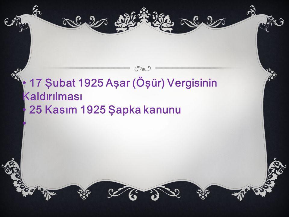 17 Şubat 1925 Aşar (Öşür) Vergisinin Kaldırılması 25 Kasım 1925 Şapka kanunu
