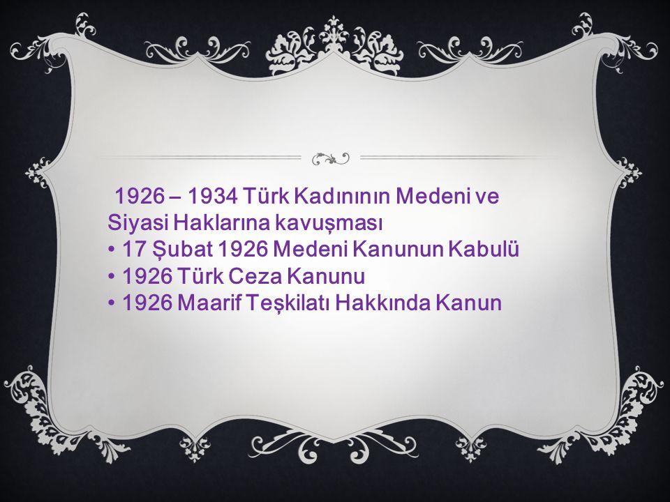1926 – 1934 Türk Kadınının Medeni ve Siyasi Haklarına kavuşması 17 Şubat 1926 Medeni Kanunun Kabulü 1926 Türk Ceza Kanunu 1926 Maarif Teşkilatı Hakkında Kanun