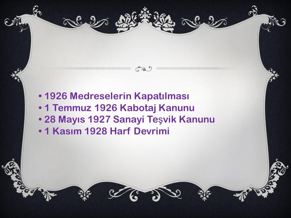 1926 Medreselerin Kapatılması 1 Temmuz 1926 Kabotaj Kanunu 28 Mayıs 1927 Sanayi Te ş vik Kanunu 1 Kasım 1928 Harf Devrimi