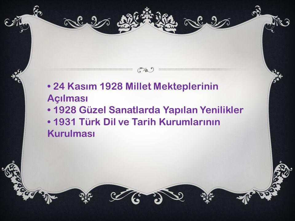 24 Kasım 1928 Millet Mekteplerinin Açılması 1928 Güzel Sanatlarda Yapılan Yenilikler 1931 Türk Dil ve Tarih Kurumlarının Kurulması