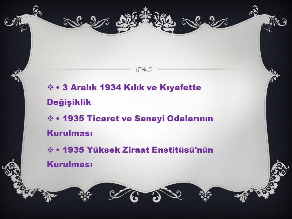 3 Aralık 1934 Kılık ve Kıyafette Değişiklik  1935 Ticaret ve Sanayi Odalarının Kurulması  1935 Yüksek Ziraat Enstitüsü nün Kurulması