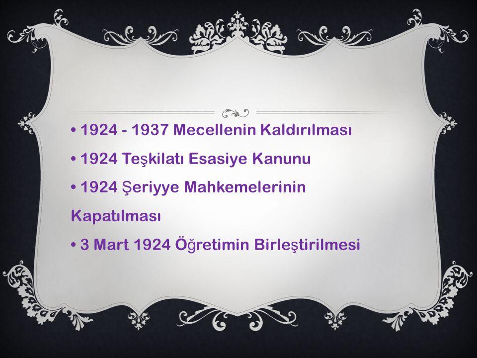 1924 - 1937 Mecellenin Kaldırılması 1924 Te ş kilatı Esasiye Kanunu 1924 Ş eriyye Mahkemelerinin Kapatılması 3 Mart 1924 Ö ğ retimin Birle ş tirilmesi