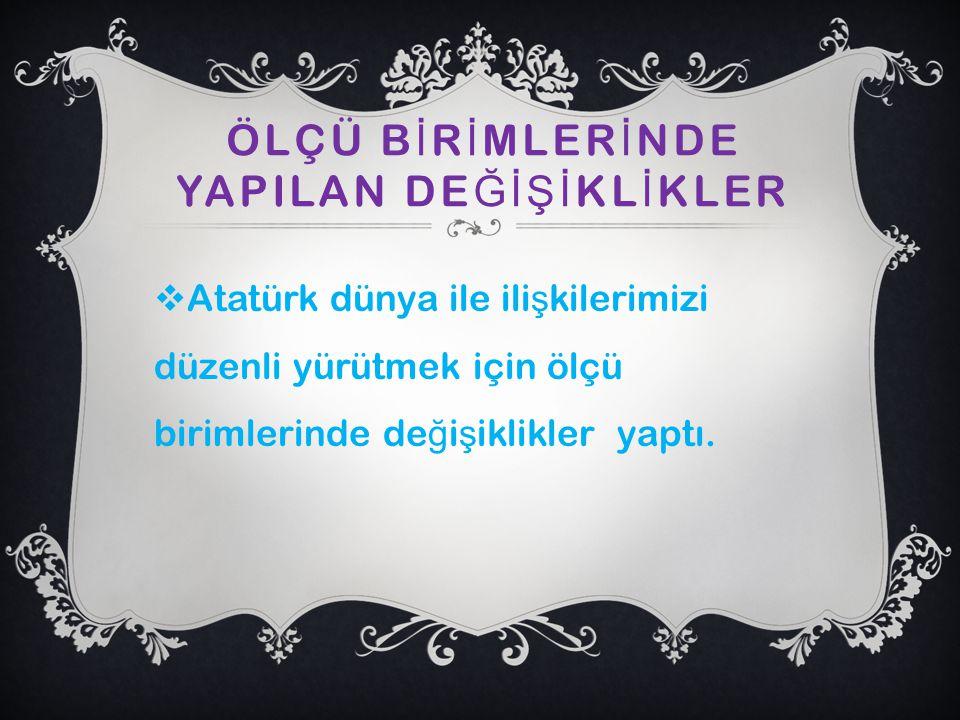 ÖLÇÜ B İ R İ MLER İ NDE YAPILAN DE ĞİŞİ KL İ KLER  Atatürk dünya ile ili ş kilerimizi düzenli yürütmek için ölçü birimlerinde de ğ i ş iklikler yaptı.