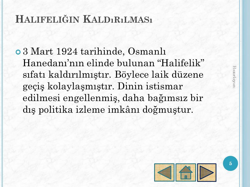 H ALIFELIĞIN K ALDıRıLMASı 3 Mart 1924 tarihinde, Osmanlı Hanedanı'nın elinde bulunan Halifelik sıfatı kaldırılmıştır.