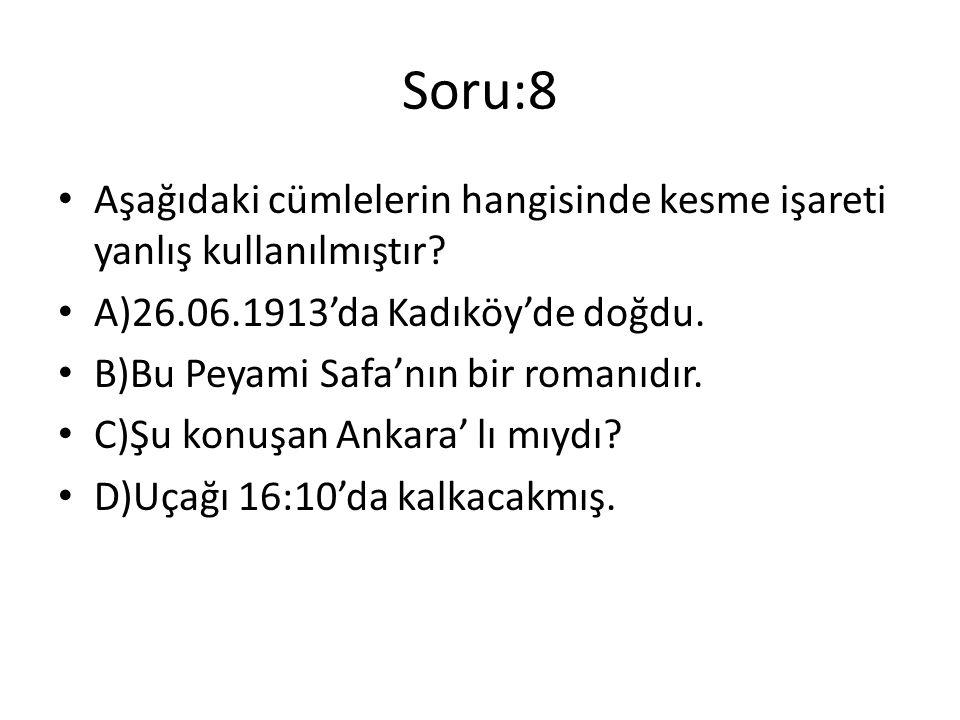 Soru:8 Aşağıdaki cümlelerin hangisinde kesme işareti yanlış kullanılmıştır? A)26.06.1913'da Kadıköy'de doğdu. B)Bu Peyami Safa'nın bir romanıdır. C)Şu