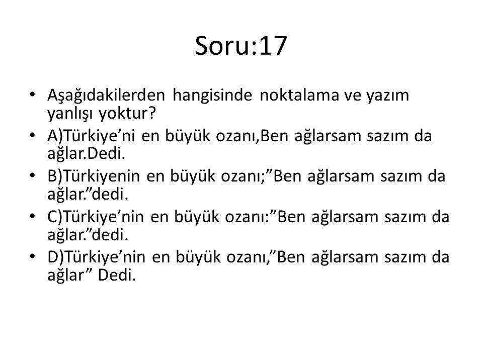 Soru:17 Aşağıdakilerden hangisinde noktalama ve yazım yanlışı yoktur? A)Türkiye'ni en büyük ozanı,Ben ağlarsam sazım da ağlar.Dedi. B)Türkiyenin en bü