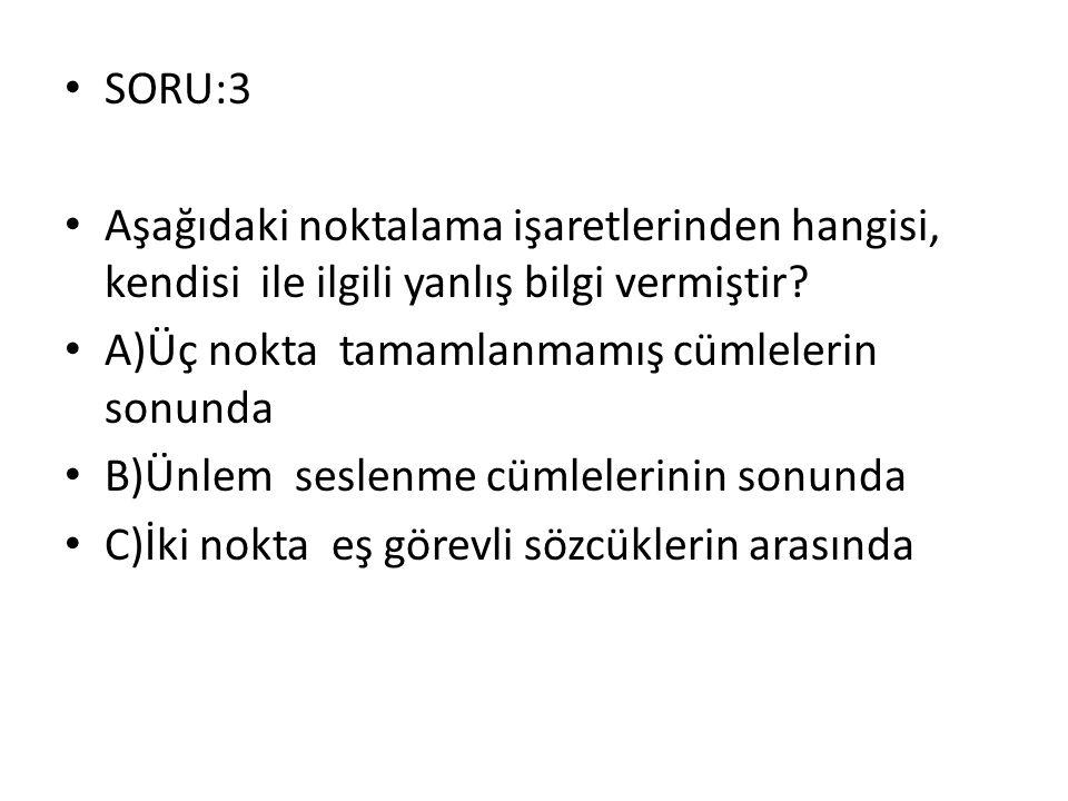 SORU:3 Aşağıdaki noktalama işaretlerinden hangisi, kendisi ile ilgili yanlış bilgi vermiştir? A)Üç nokta tamamlanmamış cümlelerin sonunda B)Ünlem sesl