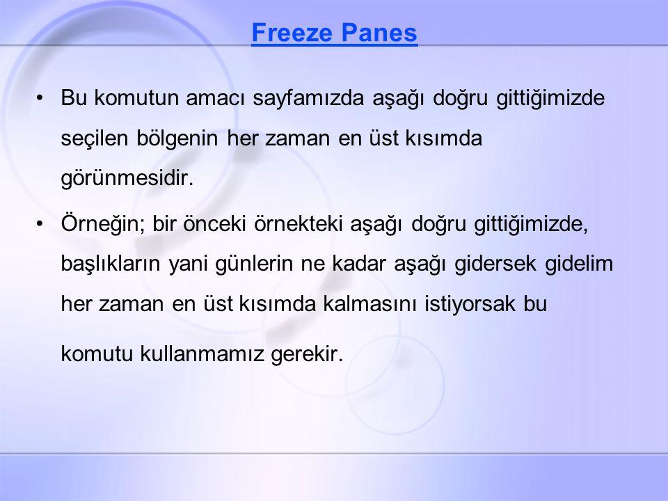 Freeze Panes Bu komutun amacı sayfamızda aşağı doğru gittiğimizde seçilen bölgenin her zaman en üst kısımda görünmesidir.