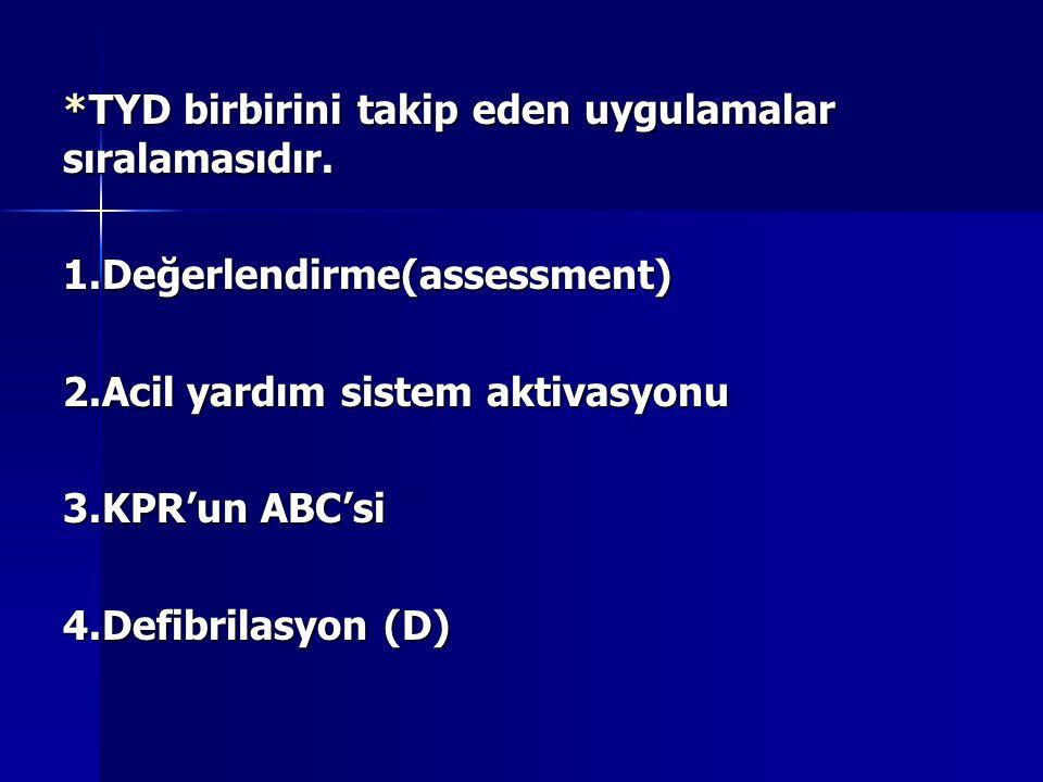 *TYD birbirini takip eden uygulamalar sıralamasıdır. 1.Değerlendirme(assessment) 2.Acil yardım sistem aktivasyonu 3.KPR'un ABC'si 4.Defibrilasyon (D)