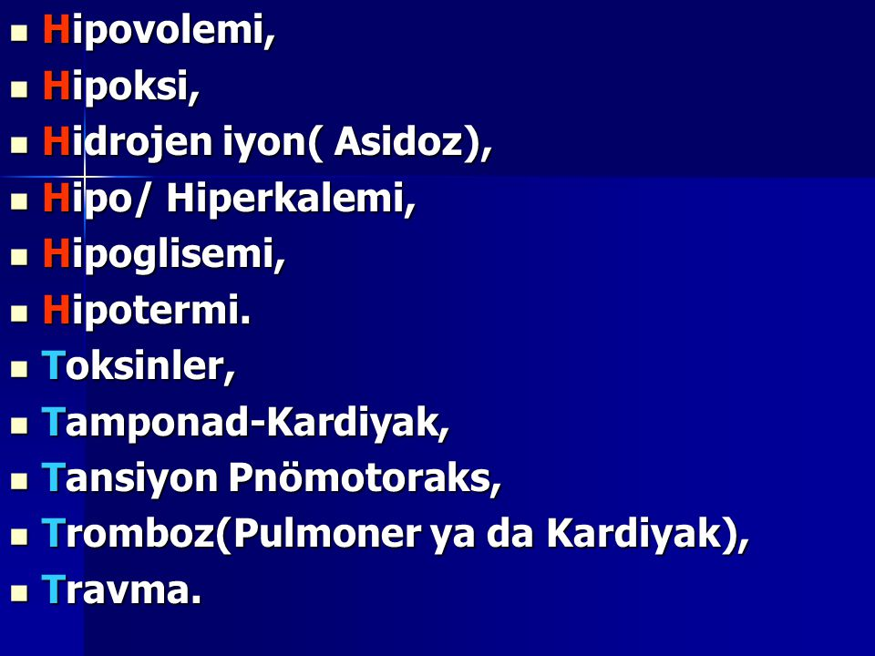 Hipovolemi, Hipovolemi, Hipoksi, Hipoksi, Hidrojen iyon( Asidoz), Hidrojen iyon( Asidoz), Hipo/ Hiperkalemi, Hipo/ Hiperkalemi, Hipoglisemi, Hipoglise